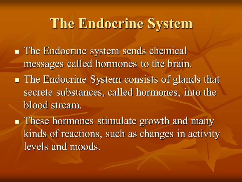 The Endocrine System The Endocrine system sends chemical messages called hormones to the brain. The Endocrine system sends chemical messages called ho