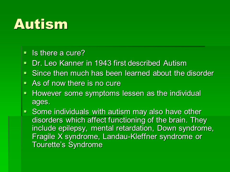 Autism Is there a cure. Is there a cure. Dr. Leo Kanner in 1943 first described Autism Dr.