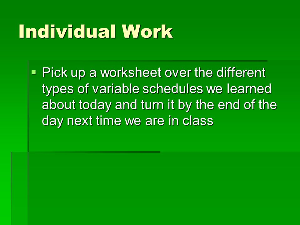 Individual Work Pick up a worksheet over the different types of variable schedules we learned about today and turn it by the end of the day next time we are in class Pick up a worksheet over the different types of variable schedules we learned about today and turn it by the end of the day next time we are in class