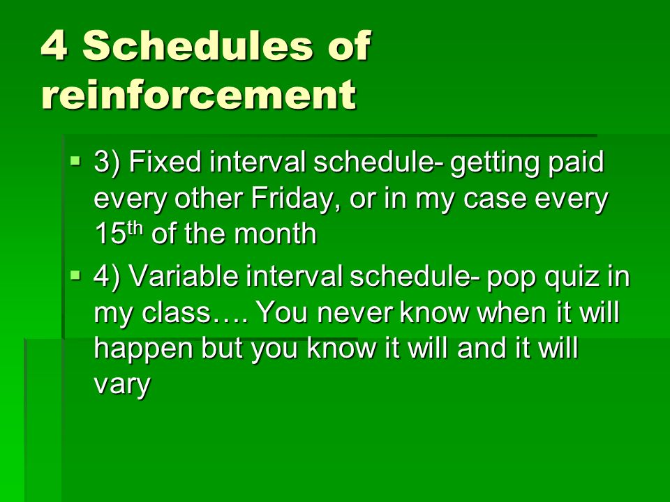 4 Schedules of reinforcement 3) Fixed interval schedule- getting paid every other Friday, or in my case every 15 th of the month 3) Fixed interval schedule- getting paid every other Friday, or in my case every 15 th of the month 4) Variable interval schedule- pop quiz in my class….