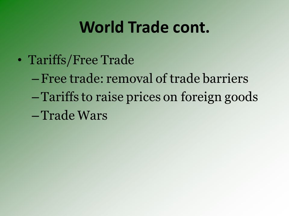 World Trade cont. Tariffs/Free Trade – Free trade: removal of trade barriers – Tariffs to raise prices on foreign goods – Trade Wars