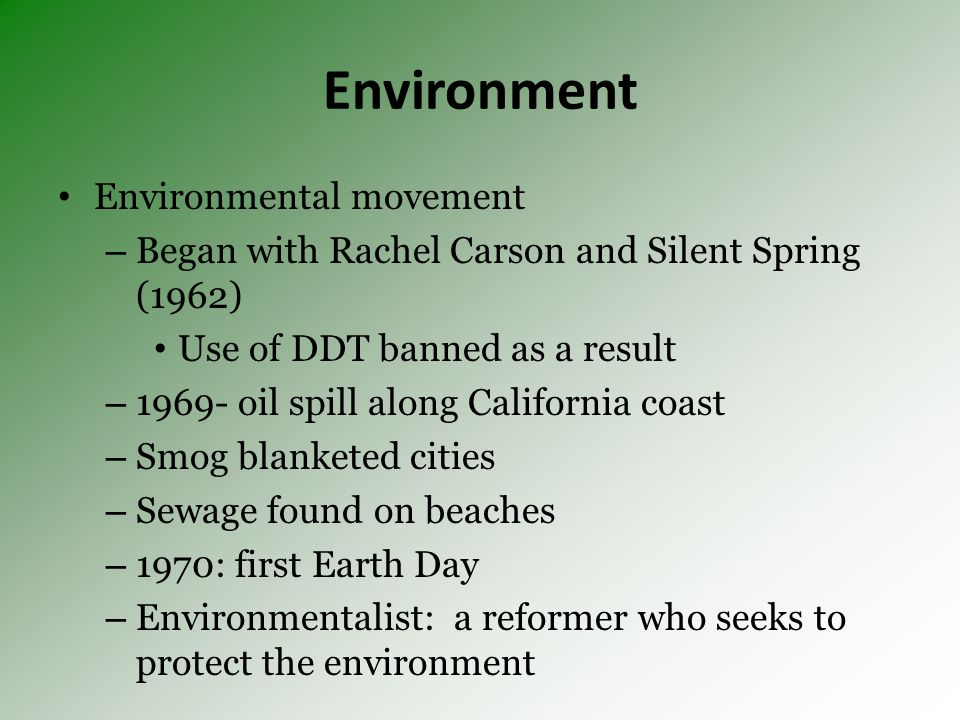 Environment Environmental movement – Began with Rachel Carson and Silent Spring (1962) Use of DDT banned as a result – oil spill along California coast – Smog blanketed cities – Sewage found on beaches – 1970: first Earth Day – Environmentalist: a reformer who seeks to protect the environment