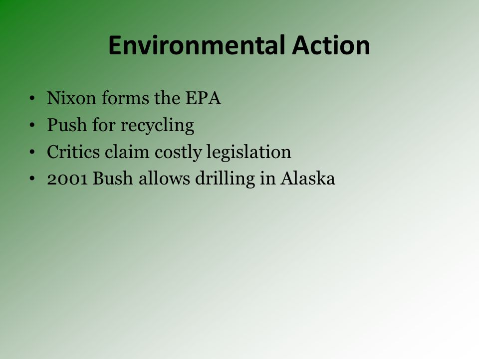 Environmental Action Nixon forms the EPA Push for recycling Critics claim costly legislation 2001 Bush allows drilling in Alaska