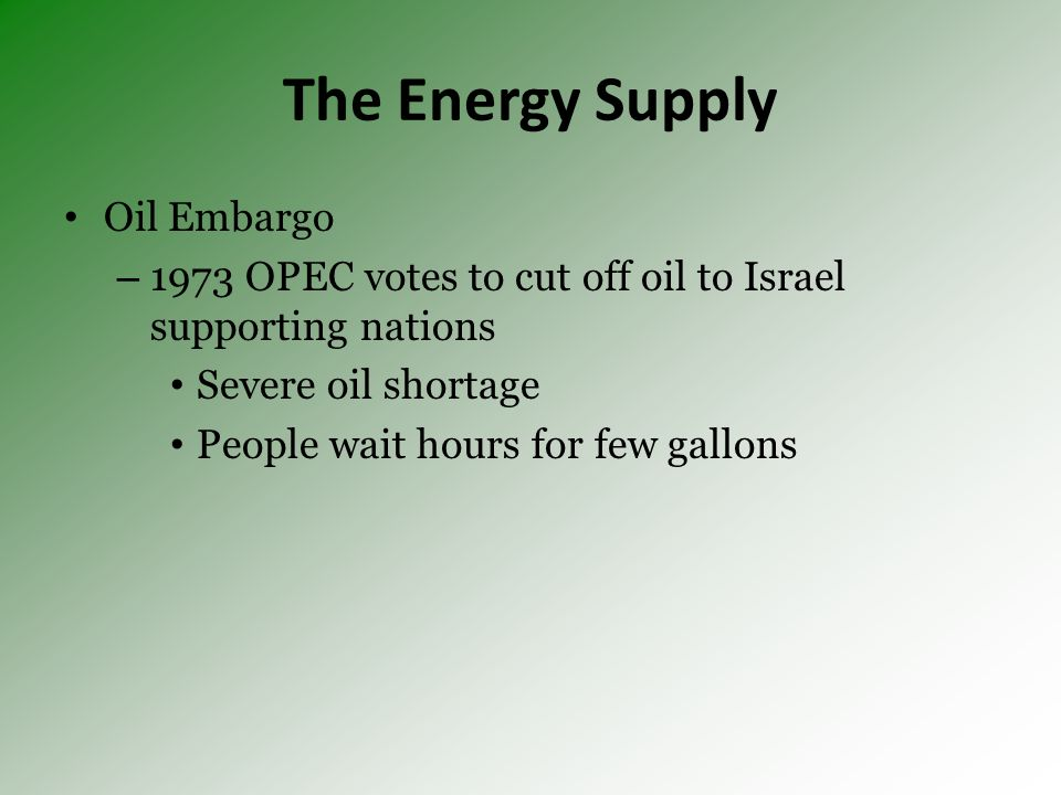 The Energy Supply Oil Embargo – 1973 OPEC votes to cut off oil to Israel supporting nations Severe oil shortage People wait hours for few gallons