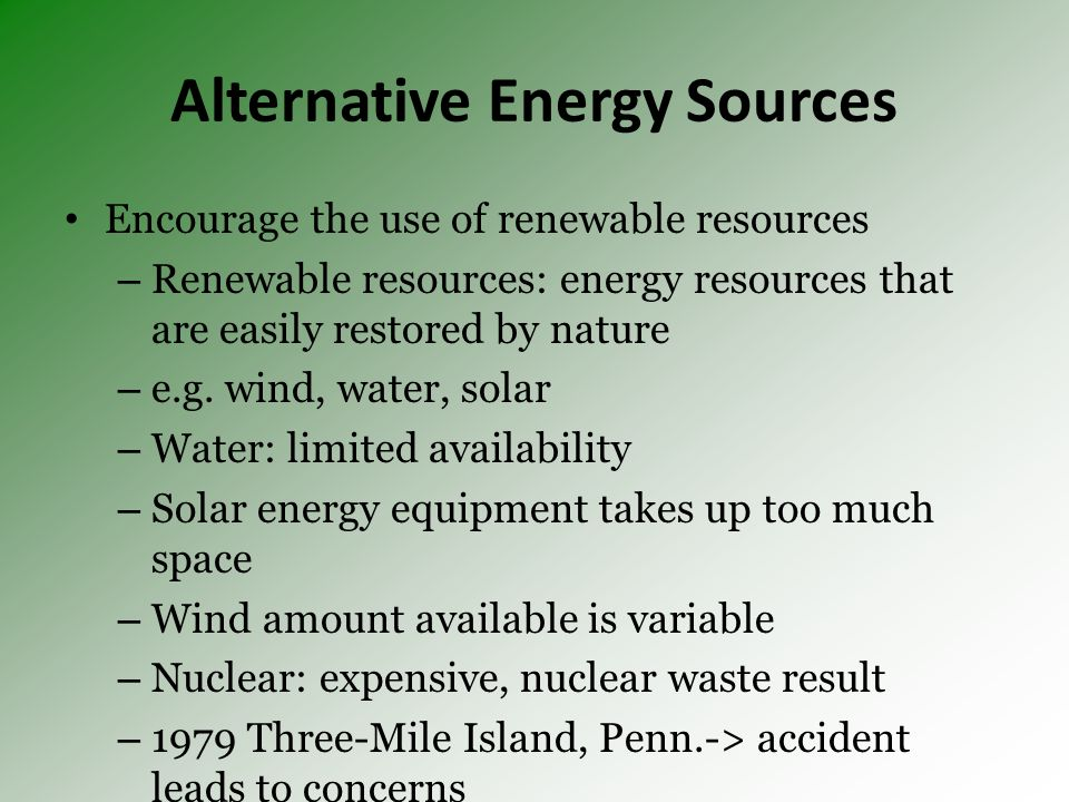 Alternative Energy Sources Encourage the use of renewable resources – Renewable resources: energy resources that are easily restored by nature – e.g.