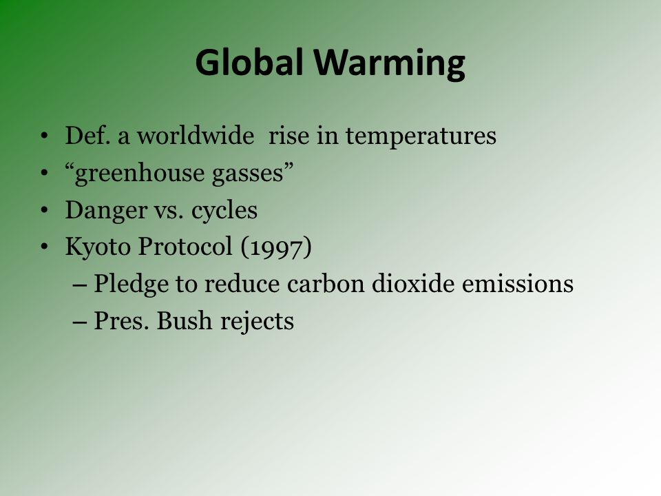 Global Warming Def. a worldwide rise in temperatures greenhouse gasses Danger vs. cycles Kyoto Protocol (1997) – Pledge to reduce carbon dioxide emiss