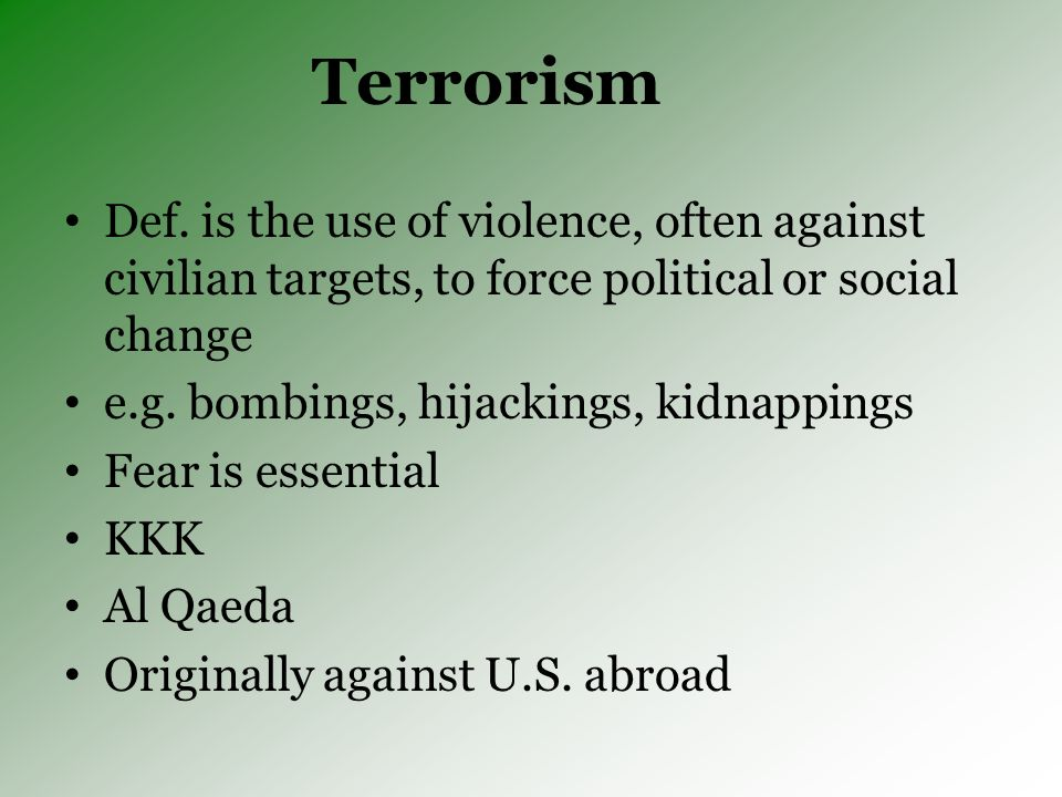 Terrorism Def. is the use of violence, often against civilian targets, to force political or social change e.g. bombings, hijackings, kidnappings Fear
