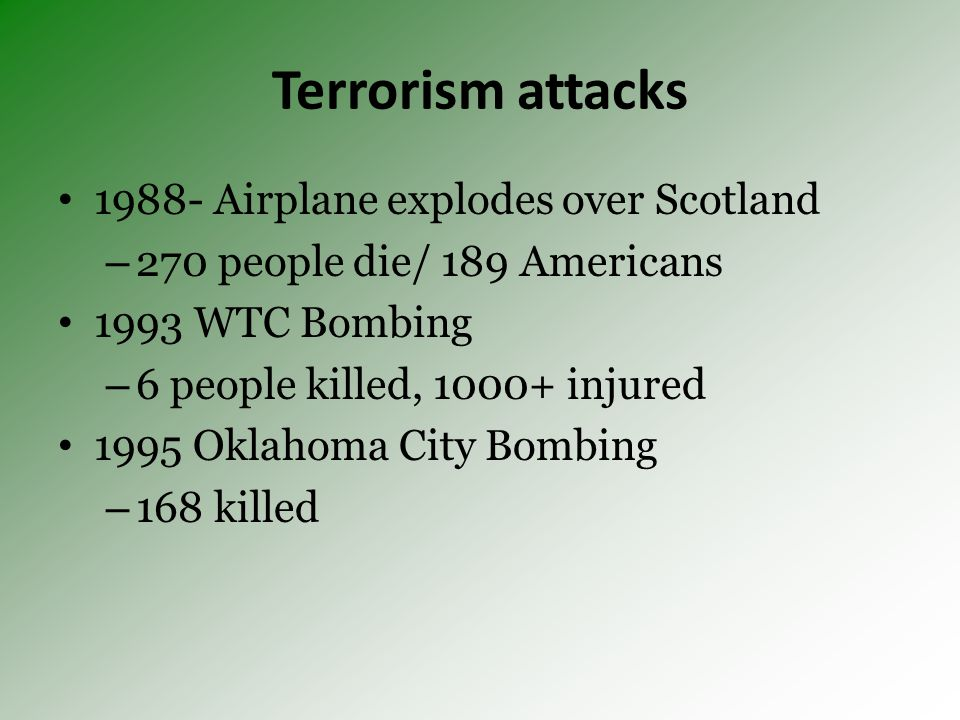 Terrorism attacks 1988- Airplane explodes over Scotland – 270 people die/ 189 Americans 1993 WTC Bombing – 6 people killed, 1000+ injured 1995 Oklahoma City Bombing – 168 killed