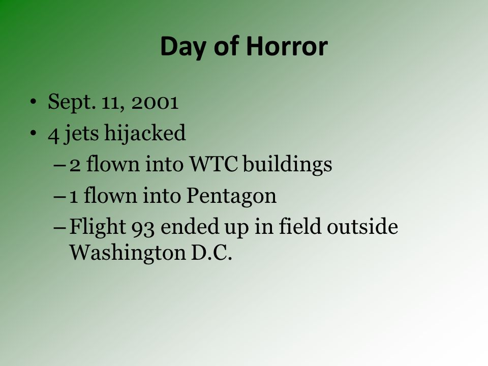 Day of Horror Sept. 11, 2001 4 jets hijacked – 2 flown into WTC buildings – 1 flown into Pentagon – Flight 93 ended up in field outside Washington D.C