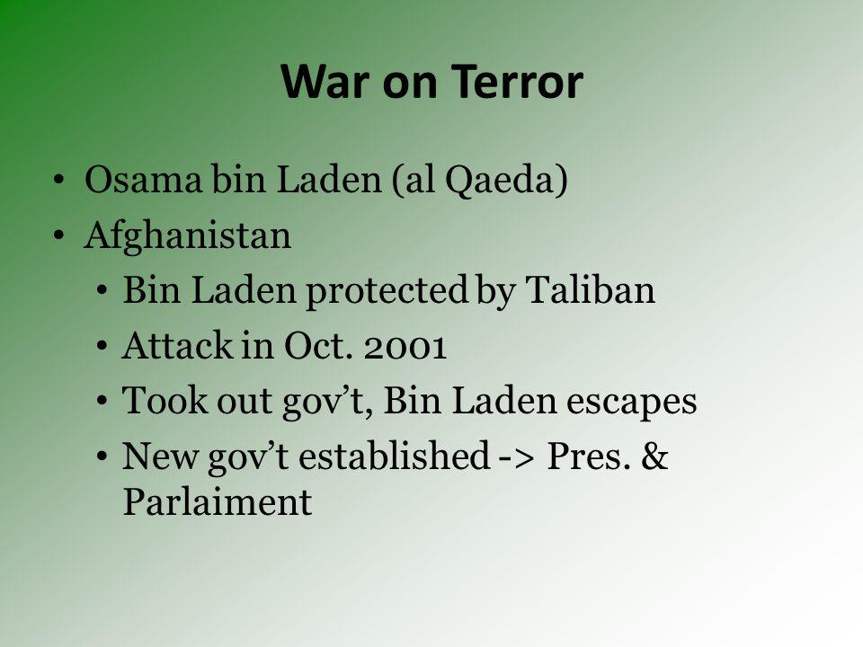 War on Terror Osama bin Laden (al Qaeda) Afghanistan Bin Laden protected by Taliban Attack in Oct. 2001 Took out govt, Bin Laden escapes New govt esta