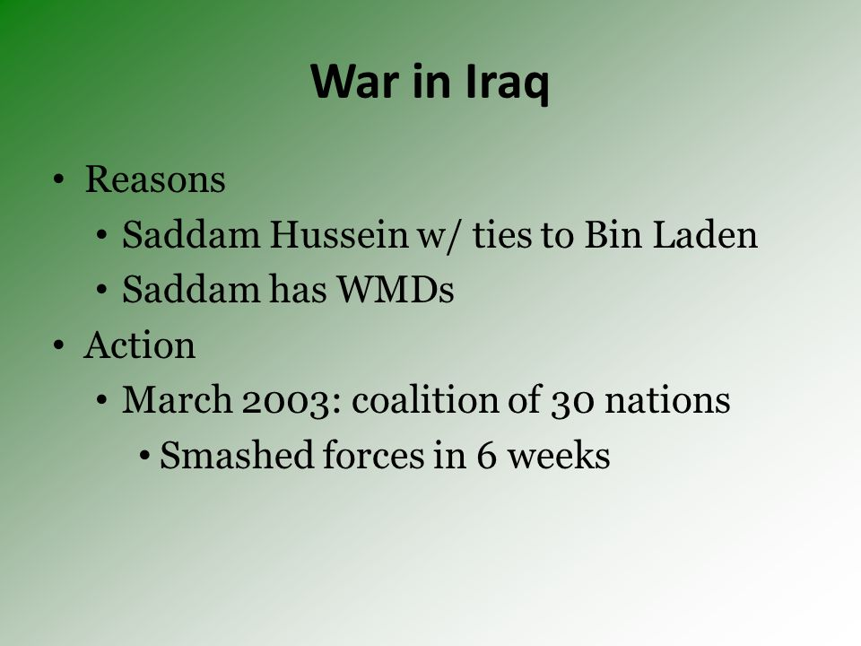 War in Iraq Reasons Saddam Hussein w/ ties to Bin Laden Saddam has WMDs Action March 2003: coalition of 30 nations Smashed forces in 6 weeks