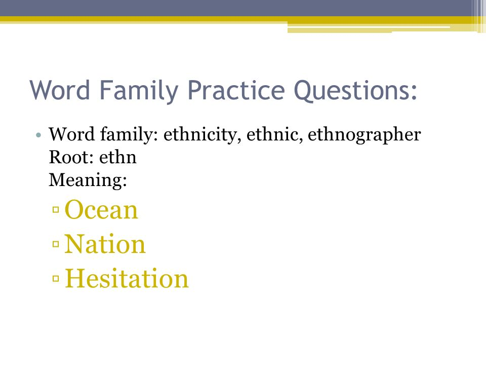Word Family Practice Questions: Word family: ethnicity, ethnic, ethnographer Root: ethn Meaning: Ocean Nation Hesitation