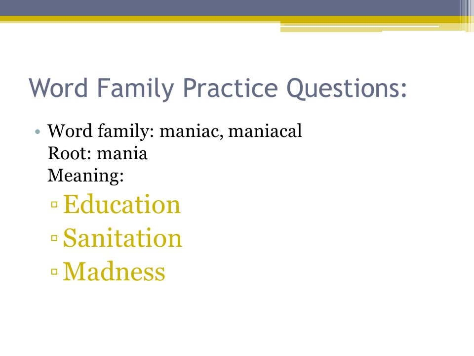Word Family Practice Questions: Word family: maniac, maniacal Root: mania Meaning: Education Sanitation Madness