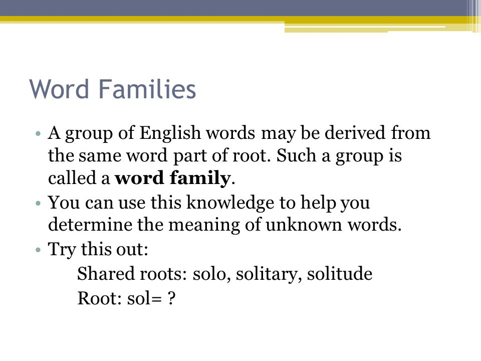 Word Families A group of English words may be derived from the same word part of root. Such a group is called a word family. You can use this knowledg