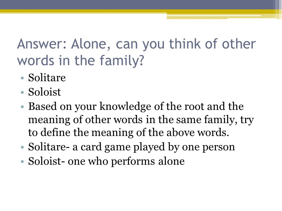 Answer: Alone, can you think of other words in the family? Solitare Soloist Based on your knowledge of the root and the meaning of other words in the