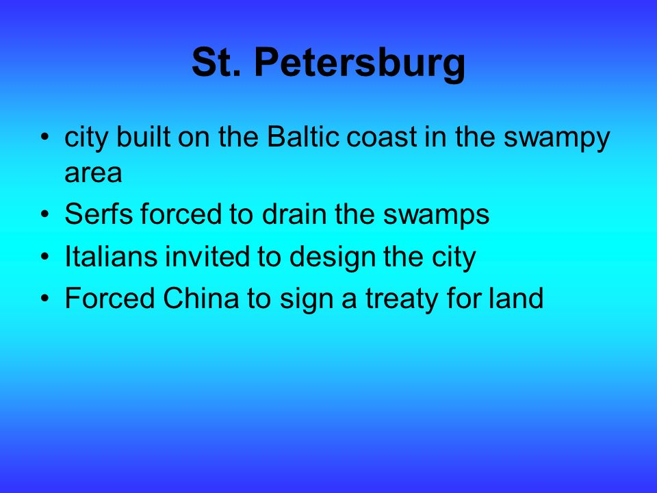 St. Petersburg city built on the Baltic coast in the swampy area Serfs forced to drain the swamps Italians invited to design the city Forced China to