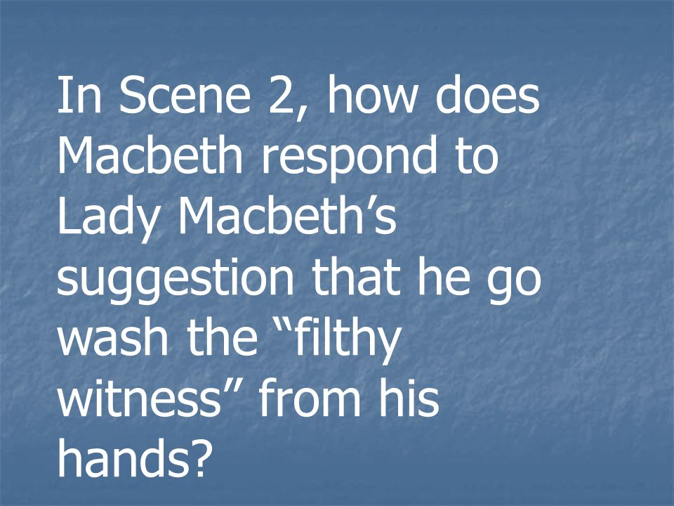 In Scene 2, how does Macbeth respond to Lady Macbeths suggestion that he go wash the filthy witness from his hands?