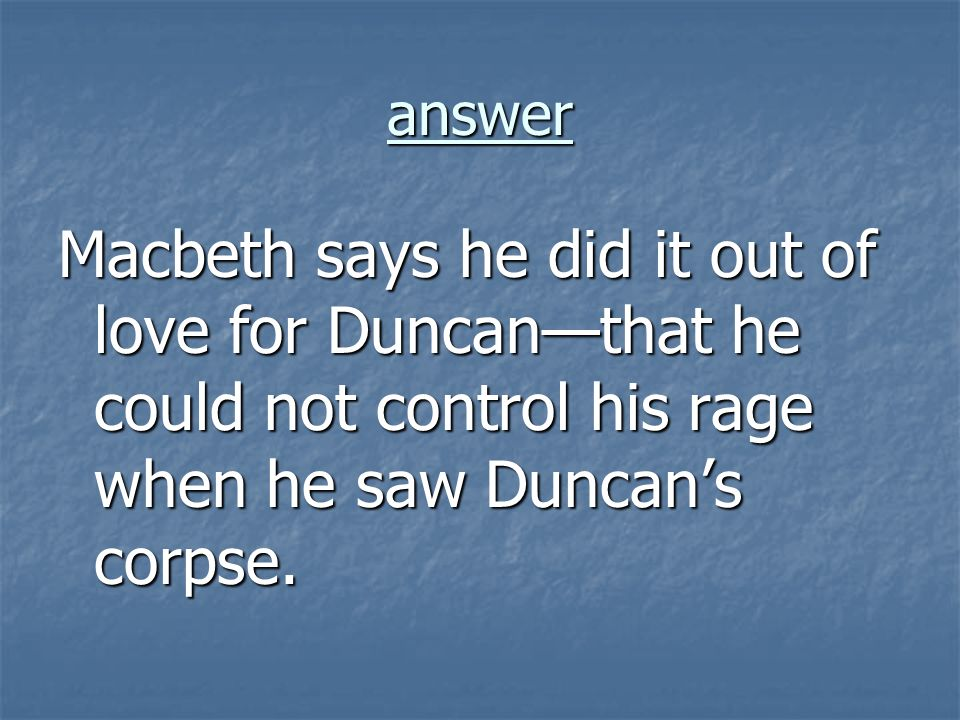 answer Macbeth says he did it out of love for Duncanthat he could not control his rage when he saw Duncans corpse.