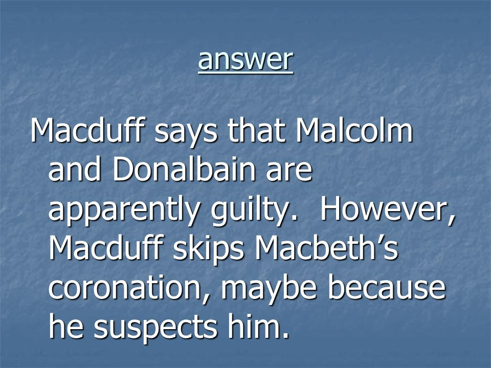 answer Macduff says that Malcolm and Donalbain are apparently guilty. However, Macduff skips Macbeths coronation, maybe because he suspects him.