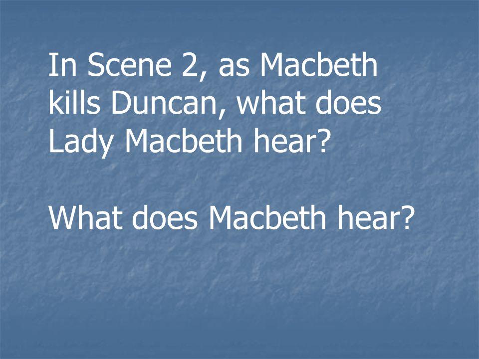 In Scene 2, as Macbeth kills Duncan, what does Lady Macbeth hear? What does Macbeth hear?