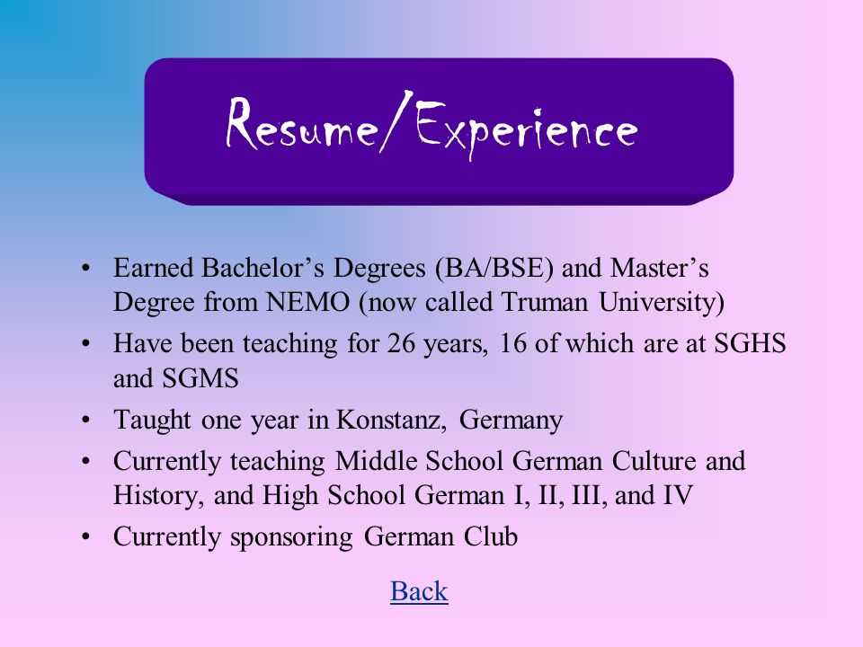 Earned Bachelors Degrees (BA/BSE) and Masters Degree from NEMO (now called Truman University) Have been teaching for 26 years, 16 of which are at SGHS and SGMS Taught one year in Konstanz, Germany Currently teaching Middle School German Culture and History, and High School German I, II, III, and IV Currently sponsoring German Club Back Resume/Experience
