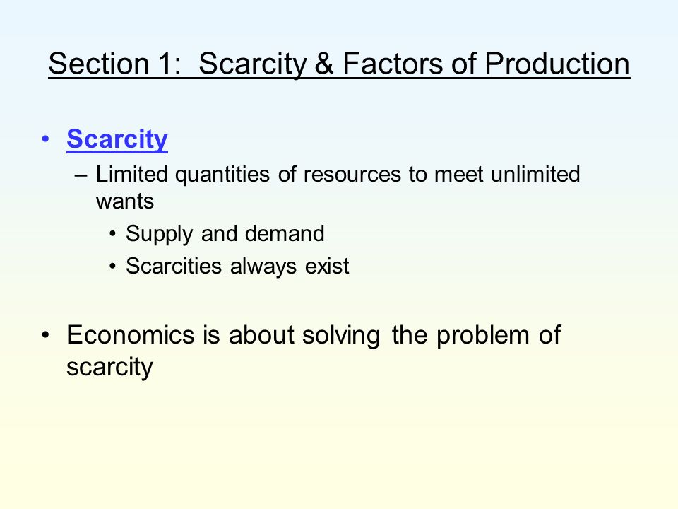 Section 1: Scarcity & Factors of Production Scarcity and shortage are not the same Shortage –When a good or a service is unavailable Because producers cannot or will not offer them at current prices Can be temporary or long-term