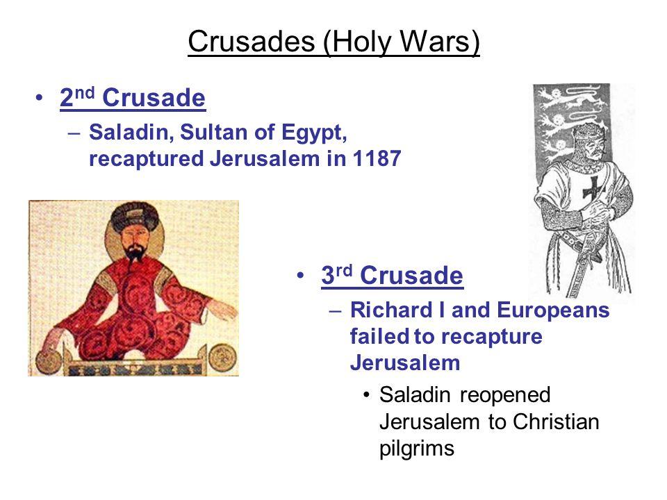 Crusades (Holy Wars) 2 nd Crusade –Saladin, Sultan of Egypt, recaptured Jerusalem in 1187 3 rd Crusade –Richard I and Europeans failed to recapture Je