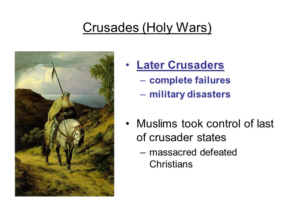 Crusades (Holy Wars) Later Crusaders –complete failures –military disasters Muslims took control of last of crusader states –massacred defeated Christ