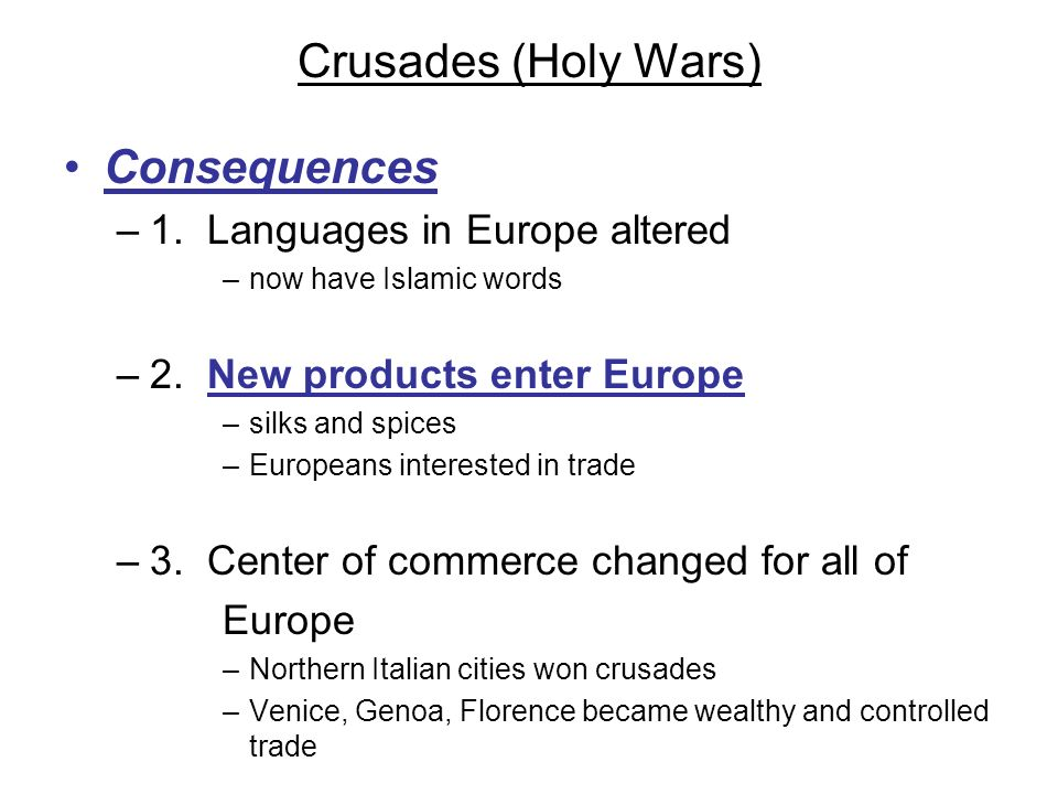 Crusades (Holy Wars) Consequences –1. Languages in Europe altered –now have Islamic words –2. New products enter Europe –silks and spices –Europeans i