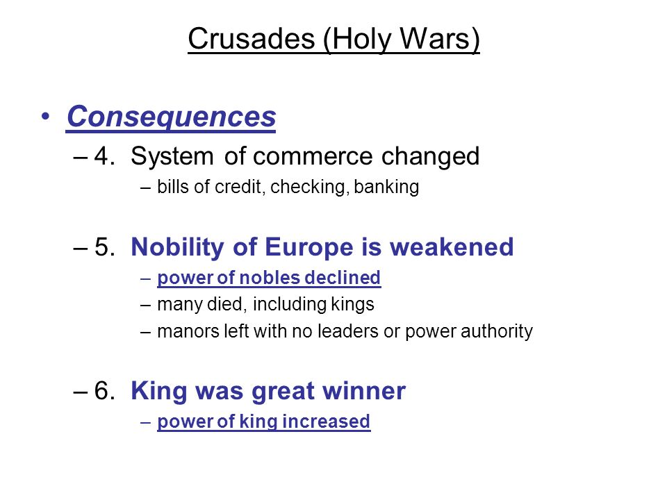 Crusades (Holy Wars) Consequences –4. System of commerce changed –bills of credit, checking, banking –5. Nobility of Europe is weakened –power of nobl