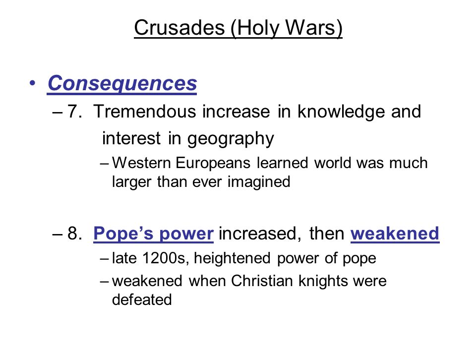 Crusades (Holy Wars) Consequences –7. Tremendous increase in knowledge and interest in geography –Western Europeans learned world was much larger than