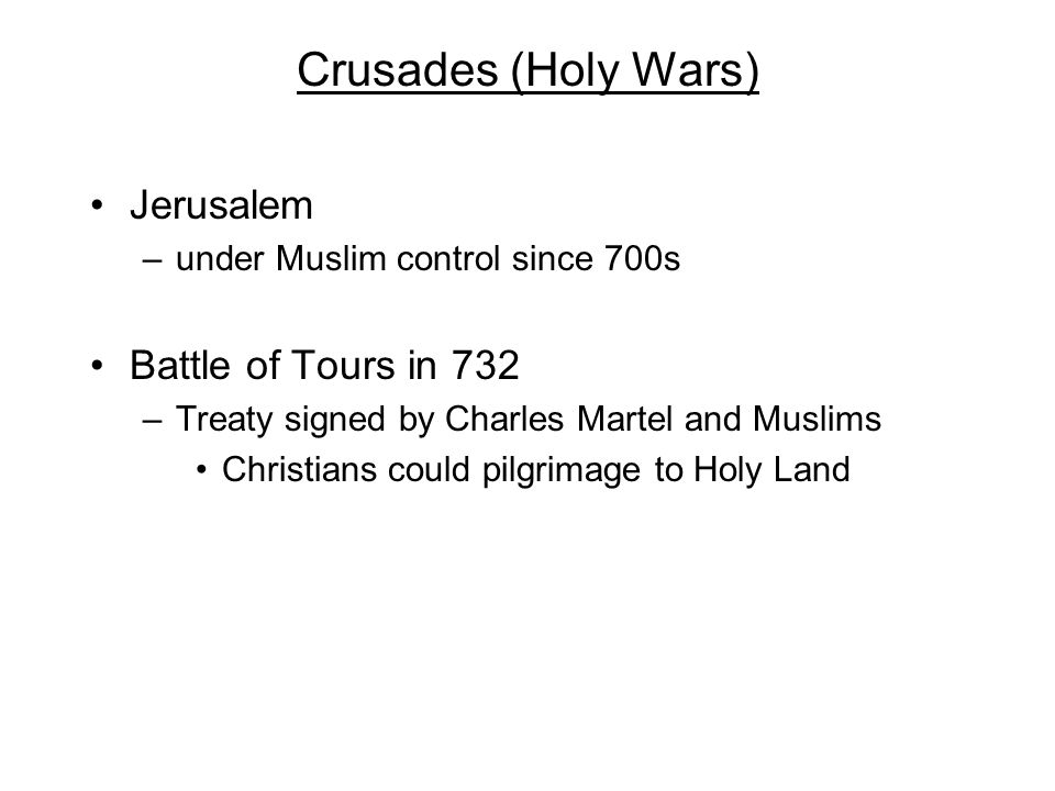 Crusades (Holy Wars) Jerusalem –under Muslim control since 700s Battle of Tours in 732 –Treaty signed by Charles Martel and Muslims Christians could p