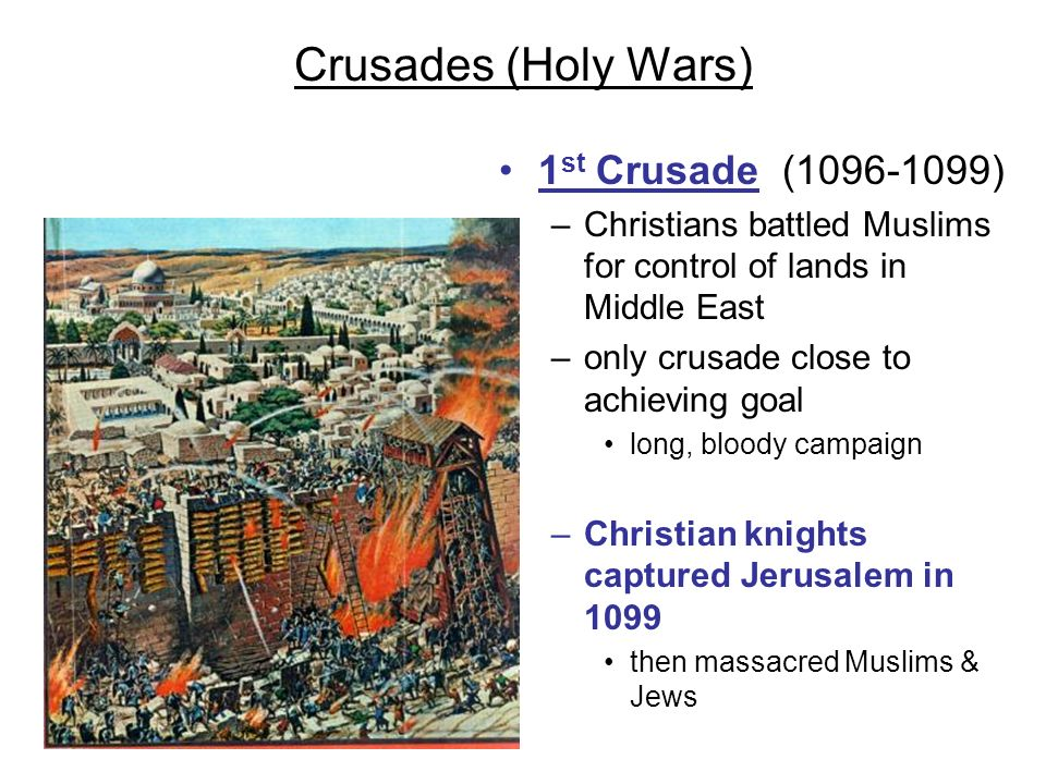 Crusades (Holy Wars) 1 st Crusade (1096-1099) –Christians battled Muslims for control of lands in Middle East –only crusade close to achieving goal lo