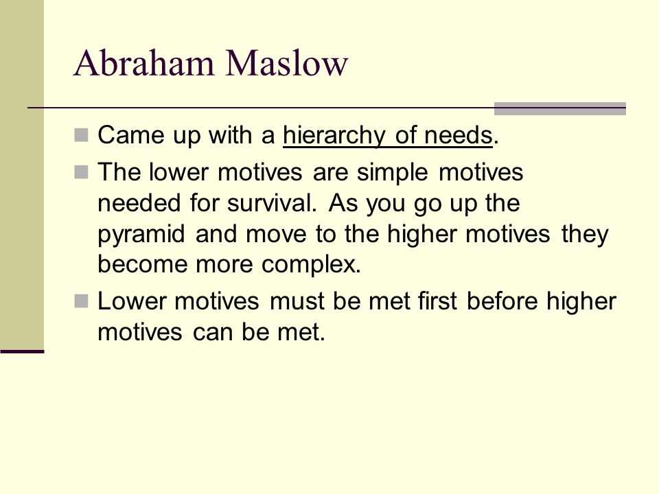 Abraham Maslow Came up with a hierarchy of needs. The lower motives are simple motives needed for survival. As you go up the pyramid and move to the h