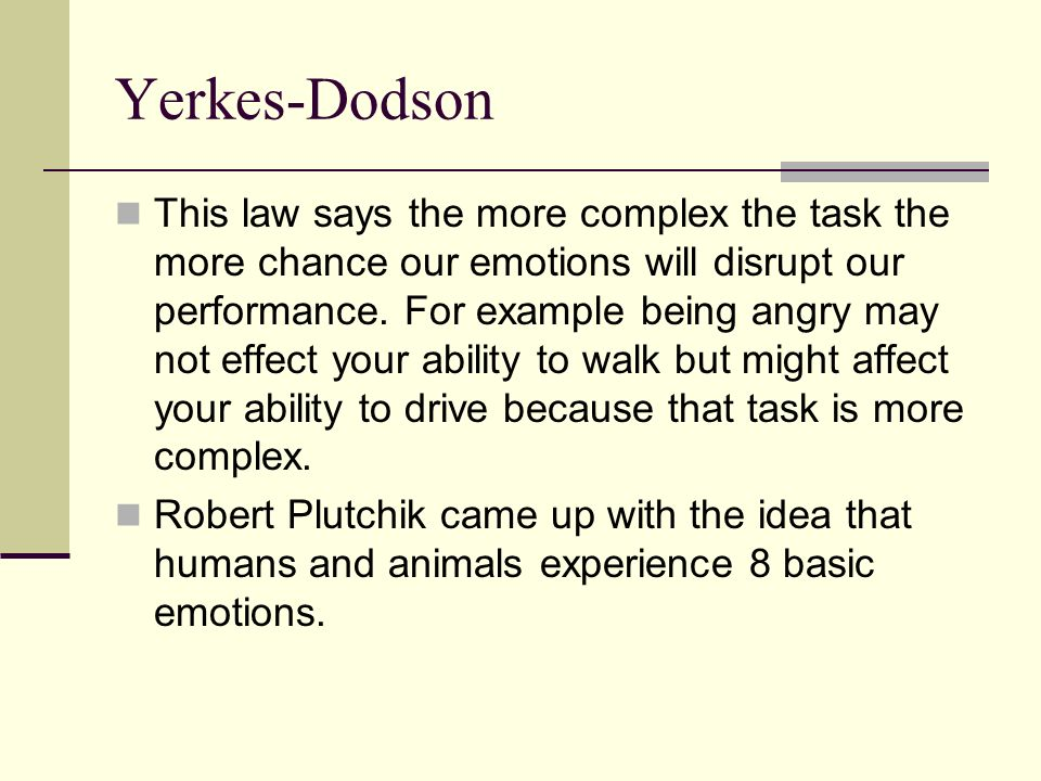 Yerkes-Dodson This law says the more complex the task the more chance our emotions will disrupt our performance. For example being angry may not effec