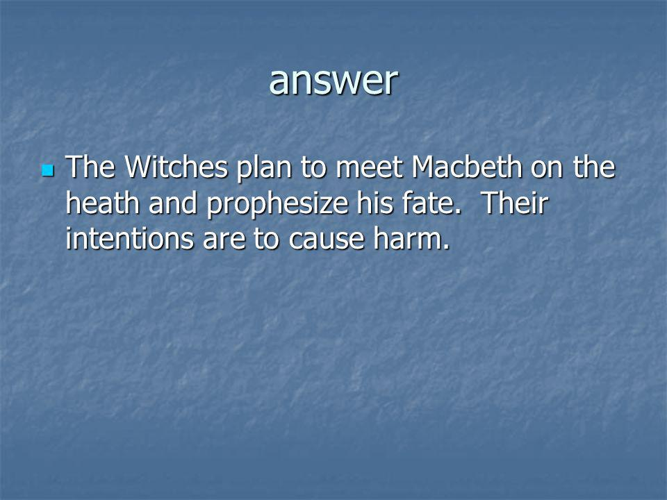 answer The Witches plan to meet Macbeth on the heath and prophesize his fate. Their intentions are to cause harm. The Witches plan to meet Macbeth on