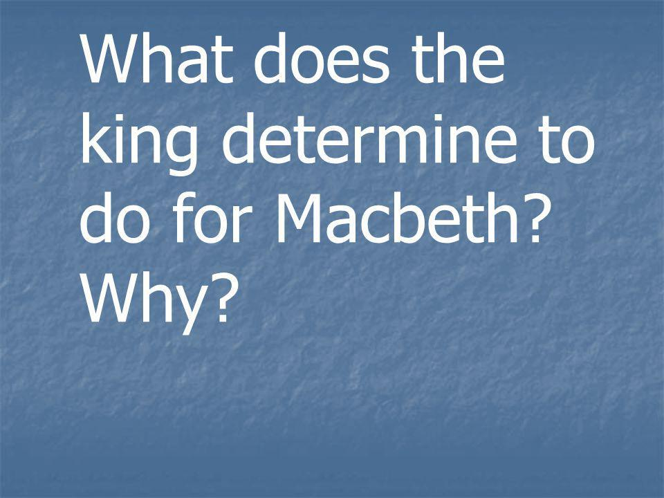 What does the king determine to do for Macbeth? Why?