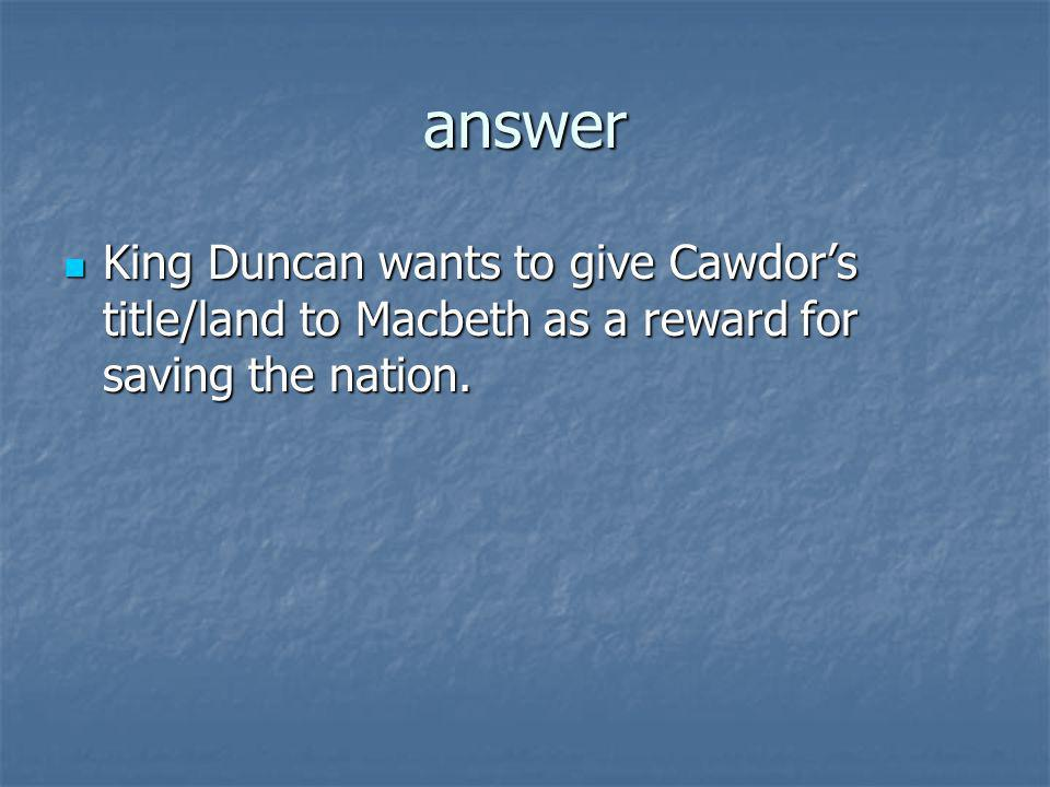 answer King Duncan wants to give Cawdors title/land to Macbeth as a reward for saving the nation. King Duncan wants to give Cawdors title/land to Macb