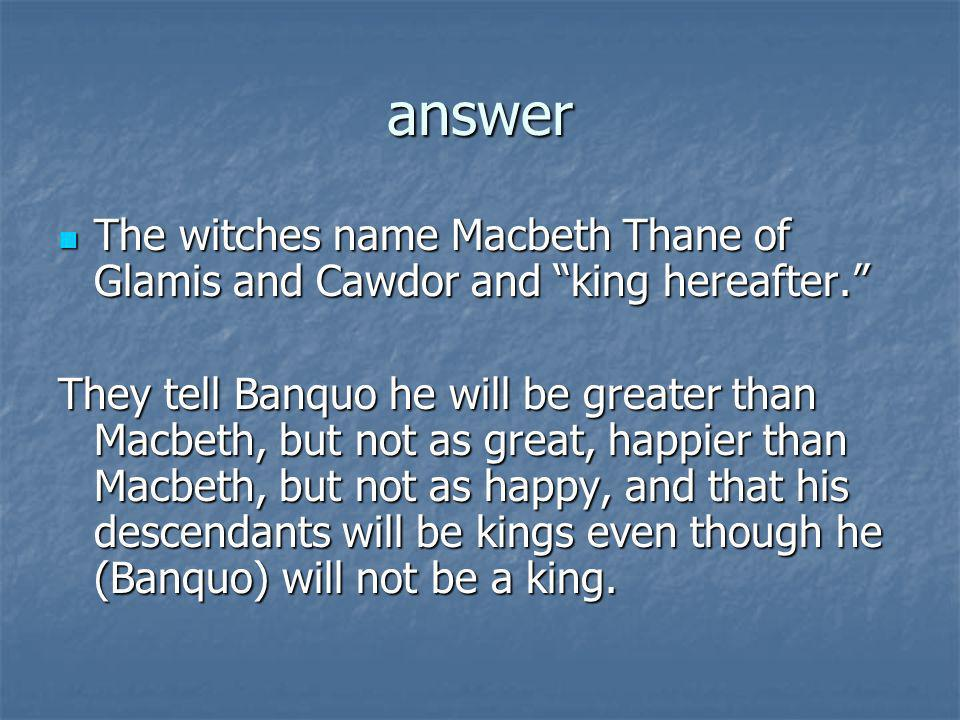 answer The witches name Macbeth Thane of Glamis and Cawdor and king hereafter. The witches name Macbeth Thane of Glamis and Cawdor and king hereafter.