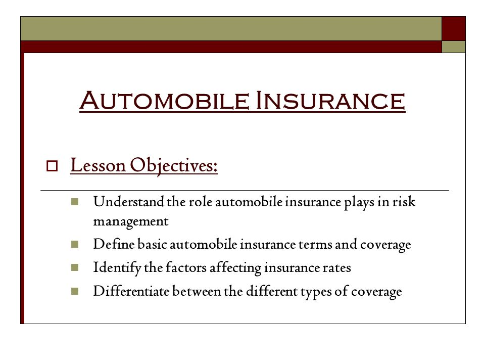 Automobile Insurance Lesson Objectives: Understand the role automobile insurance plays in risk management Define basic automobile insurance terms and