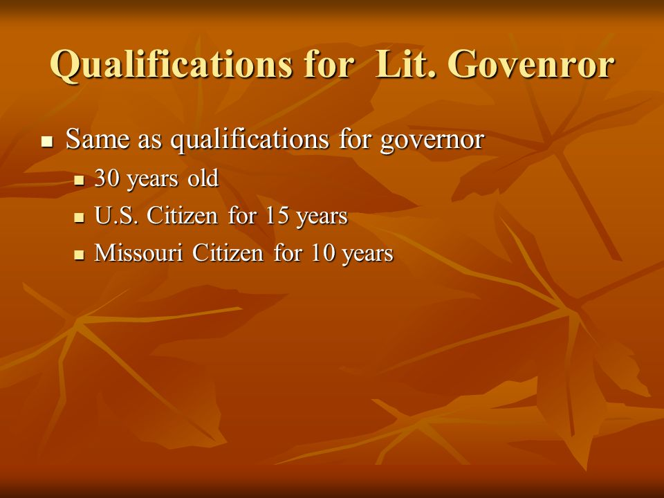 Qualifications for Lit. Govenror Same as qualifications for governor Same as qualifications for governor 30 years old 30 years old U.S. Citizen for 15