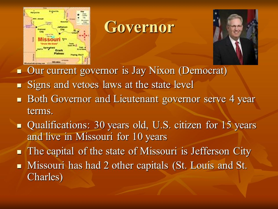 Governor Our current governor is Jay Nixon (Democrat) Our current governor is Jay Nixon (Democrat) Signs and vetoes laws at the state level Signs and vetoes laws at the state level Both Governor and Lieutenant governor serve 4 year terms.