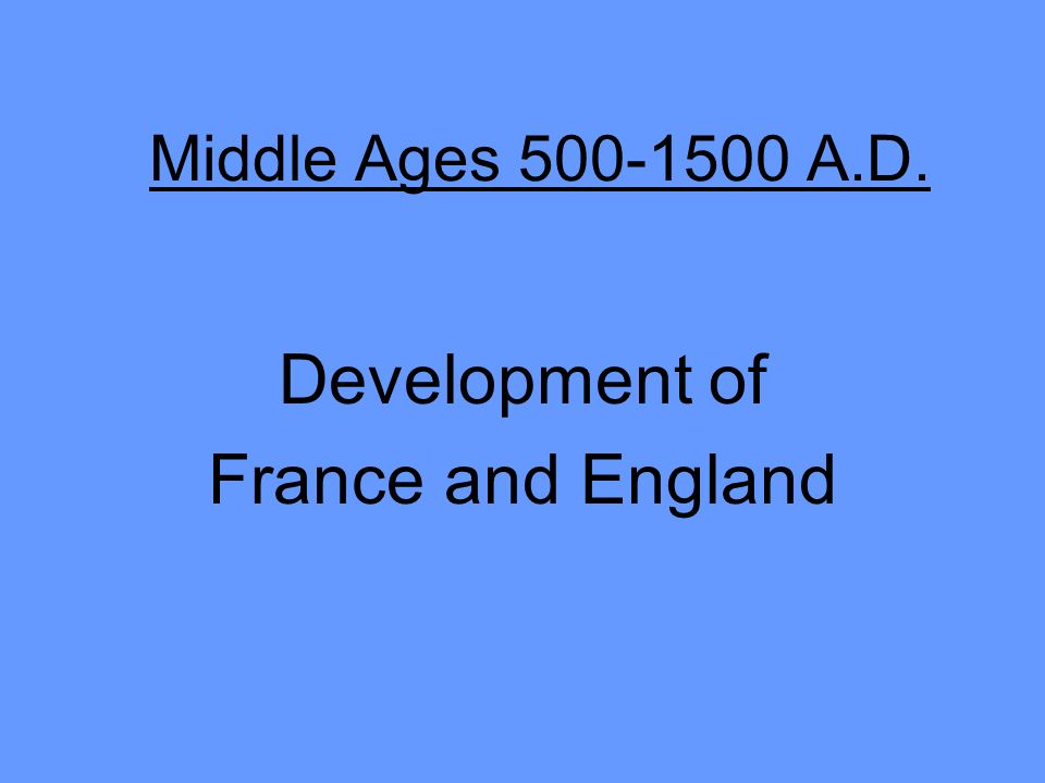 Middle Ages 500-1500 A.D. Development of France and England