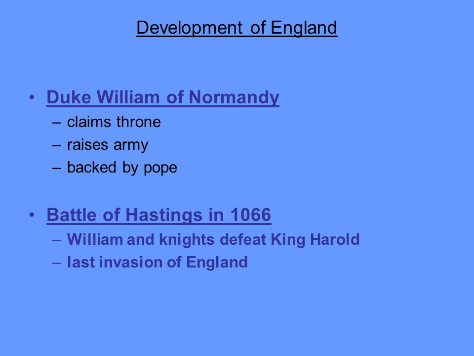 Development of England Duke William of Normandy –claims throne –raises army –backed by pope Battle of Hastings in 1066 –William and knights defeat Kin