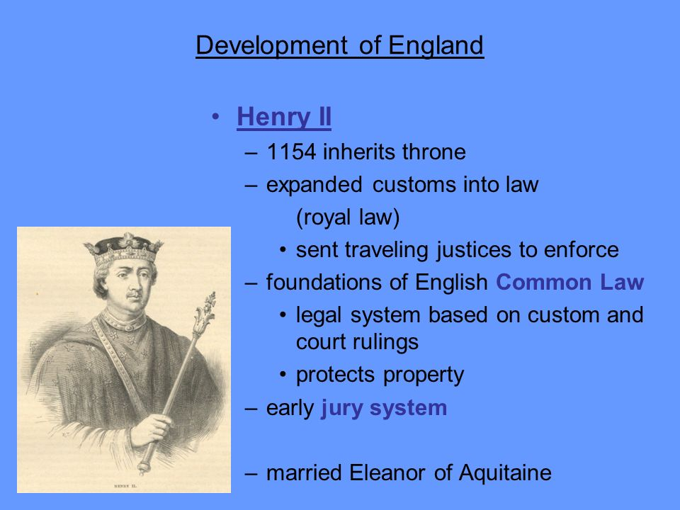 Development of England Henry II –1154 inherits throne –expanded customs into law (royal law) sent traveling justices to enforce –foundations of Englis