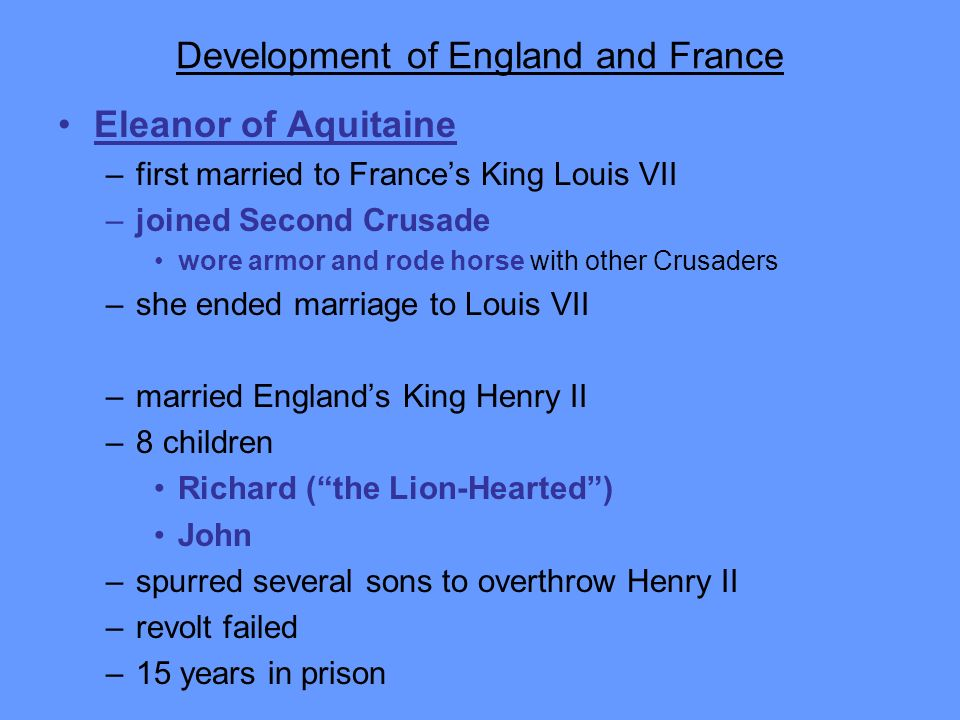 Development of England and France Eleanor of Aquitaine –first married to Frances King Louis VII –joined Second Crusade wore armor and rode horse with