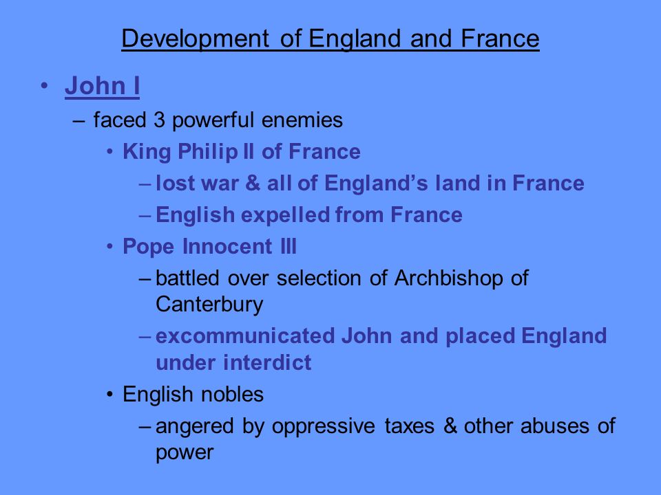 Development of England and France John I –faced 3 powerful enemies King Philip II of France –lost war & all of Englands land in France –English expell