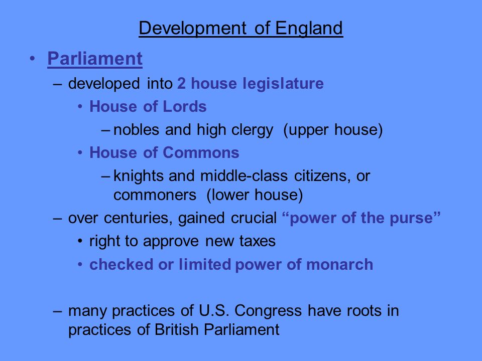 Development of England Parliament –developed into 2 house legislature House of Lords –nobles and high clergy (upper house) House of Commons –knights a