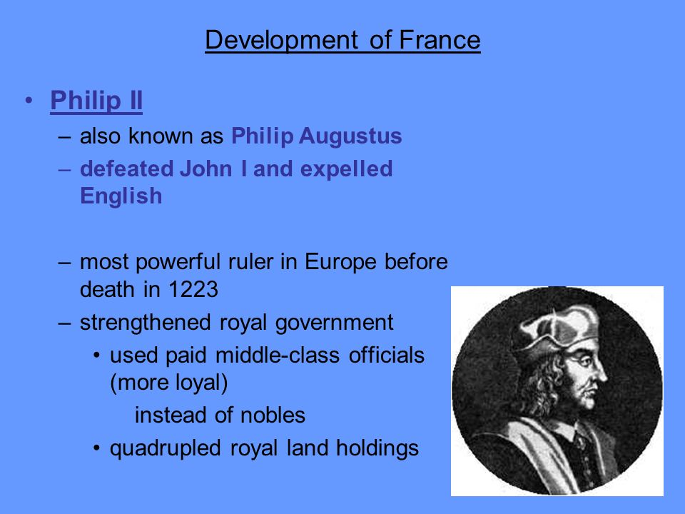 Development of France Philip II –also known as Philip Augustus –defeated John I and expelled English –most powerful ruler in Europe before death in 12