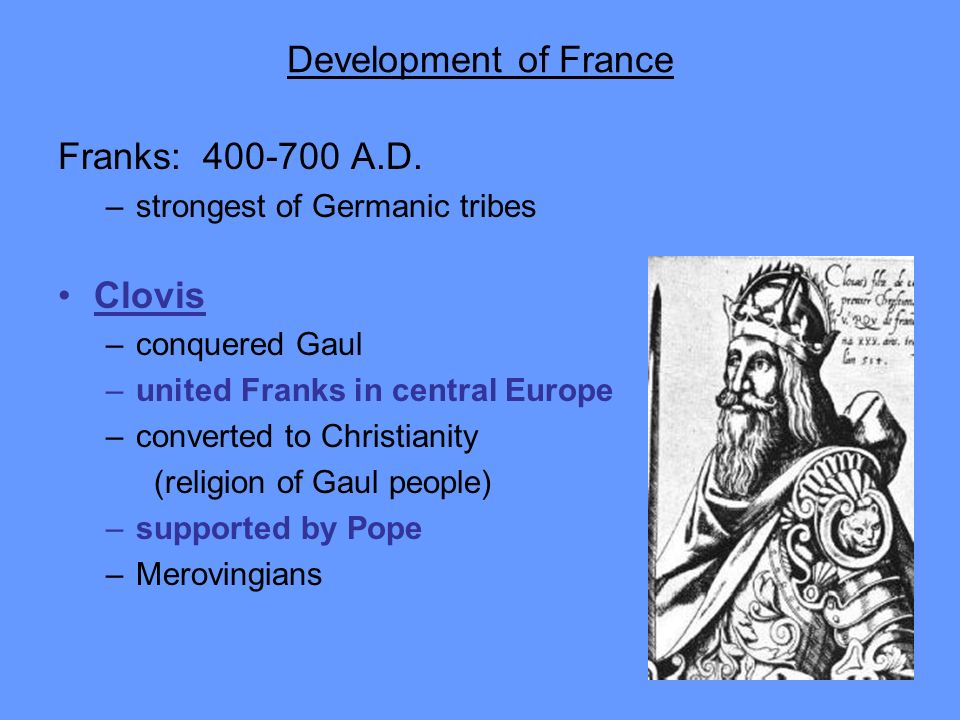 Development of France Franks: 400-700 A.D. –strongest of Germanic tribes Clovis –conquered Gaul –united Franks in central Europe –converted to Christi